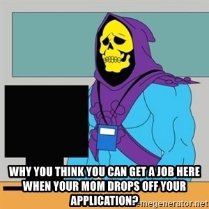 Sad Retail Skeletor - why you think you can get a job here when your mom drops off your application?