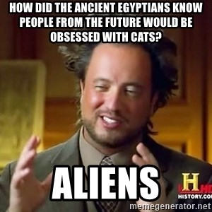 Ancient Aliens - How did the ancient Egyptians know people from the future would be obsessed with cats? ALIENS