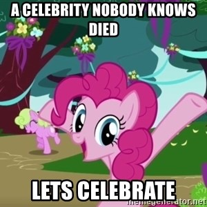 My Little Pony - A celebrity nobody knows died lets celebrate