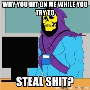 Sad Retail Skeletor - why you hit on me while you try to  steal shit?