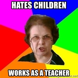 teacher - hates children Works as a teacher
