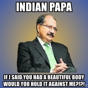 INDIAN PAPA - indian papa if i said you had a beautiful body would you hold it against me?!?!