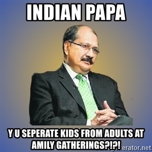 INDIAN PAPA - indian papa  y u seperate kids from adults at amily gatherings?!?!