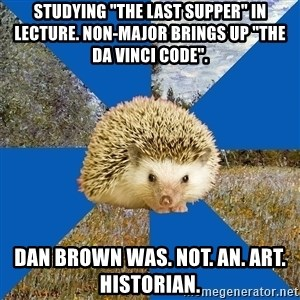 "Art History Hedgehog - studying ""the last supper"" in lecture. non-major brings up ""the da vinci code"". dan brown was. not. an. art. historian."