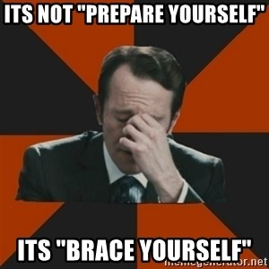"Easton_facepalm - its not ""prepare yourself""  its ""brace yourself"""