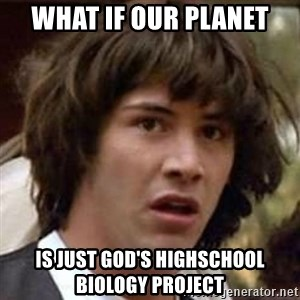 Conspiracy Keanu - What if our planet is just god's highschool biology project