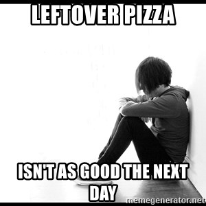 First World Problems - Leftover Pizza isn't as good the next day