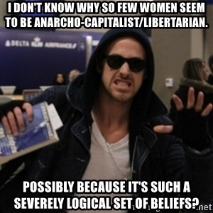 Manarchist Ryan Gosling - I don't know why so few women seem to be anarcho-capitalist/libertarian. Possibly because it's such a severely logical set of beliefs?