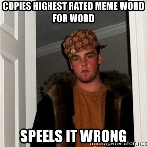 Scumbag Steve - copies highest rated meme word for word speels it wrong