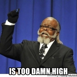 Too high - IS TOO DAMN HIGH