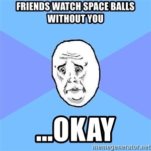 Okay Guy - FRIENDS WATCH SPACE BALLS WITHOUT YOU ...OKAY