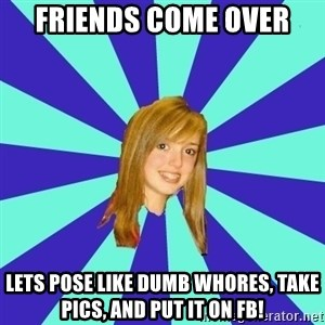 dumb girl - friends come over lets pose like dumb whores, take pics, and put it on FB!