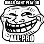 Troll Faceee - omar cant play on all pro