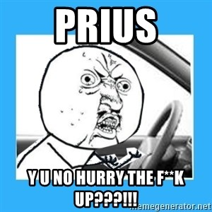 Y U No Driver Edition - prius y u no hurry the f**k up???!!!