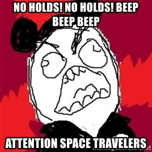 Rage Cast Member - NO HOLDS! NO HOLDS! BEEP BEEP BEEP  ATtention space travelers