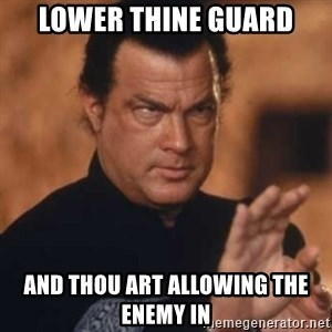 Steven Seagal - Lower thine guard and thou art allowing the enemy in