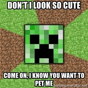Minecraft Creeper - don't i look so cute come on, i know you want to pet me