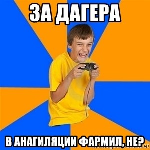 Annoying Gamer Kid - за дагера  в анагиляции фармил, не?