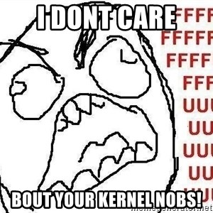 Fuuuu - I DONT CARE  BOUT YOUR KERNEL NOBS!