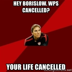Angry Hope Solo - HEY BORISLOW. WPS CANCELLED? YOUR LIFE CANCELLED