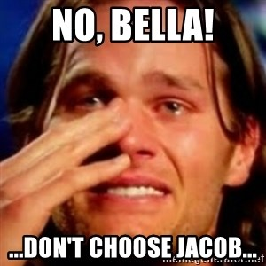 basedbrady - NO, BELLA! ...DON'T CHOOSE JACOB...