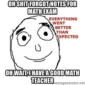 everything went better than expected - Oh shit forgot notes for math exam oh wait, i have a good math teacher