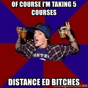 Sunny Student - of course i'm taking 5 courses distance ed bitches