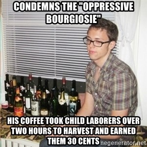 "Morally Superior Ryan - Condemns the ""Oppressive Bourgiosie"" his coffee took child laborers over two hours to harvest and earned them 30 cents"