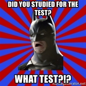 WTF BATMAN - did you studied for the test? what test?!?