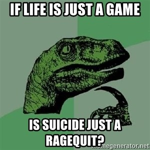 Philosoraptor - if life is just a game is SUICIDE just a ragequit?