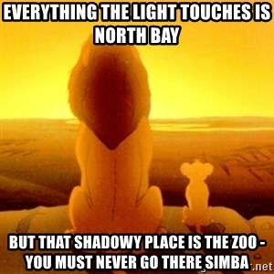 Good advice Mufasa - Everything the Light Touches is North Bay But that shadowy place is the zoo - you must never go there simba