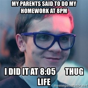 Student-historian - My parents said to do my homework at 8pm i did it at 8:05      thug life