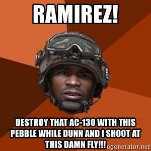 Sgt. Foley - Ramirez! destroy that ac-130 with this pebble while dunn and i shoot at this damn fly!!!