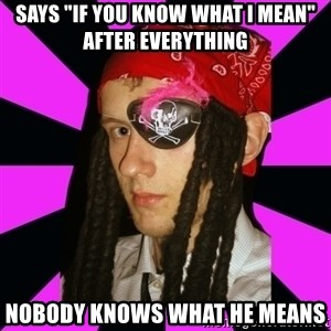 "Bavo the Pirate - Says ""if you know what I mean"" after everything Nobody knows what he means"