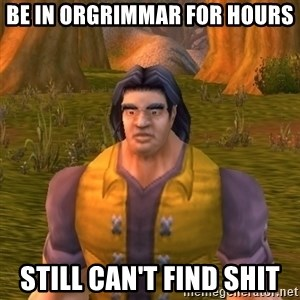 Noob WoW Player - BE IN ORGRIMMAR FOR HOURS STILL CAN'T FIND SHIT