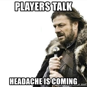 Prepare yourself - players talk headache is coming