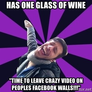 "Overtly Homosexual Dan - has one glass of wine ""TIMe to leave crazy video on peoples facebook walls!!!"""