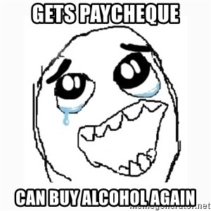 Happy Cry - GETS PAYCHEQUE CAN BUY ALCOHOL AGAIN