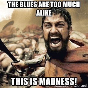 Spartan300 - The blues are too much alike this is madness!
