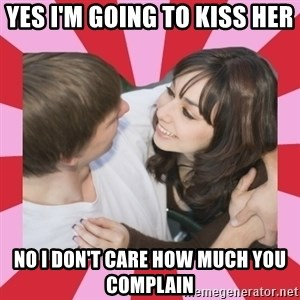 great couple  - yes i'm going to kiss her no i don't care how much you complain