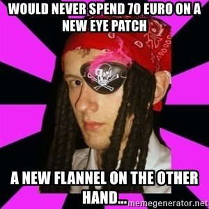 Bavo the Pirate - would never spend 70 Euro on a new eye patch a new flannel on the other hand...