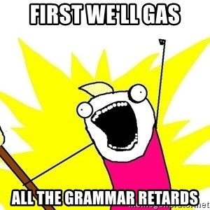 x all of the y - first WE'LL GAS ALL THE GRAMMAR RETARDS