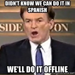 Bill O Reilly - didn't know we can do it in spanish we'll do it offline