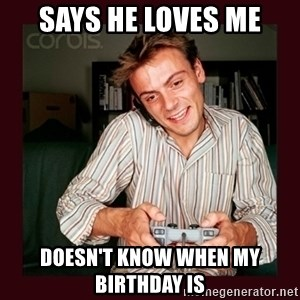 Scumbag Long Distance Boyfriend - Says he loves me doesn't know when my birthday is