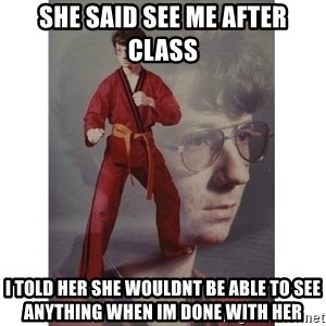 Karate Kid - She Said See Me After Class I told her she wouldnt be able to see anything when im done with her