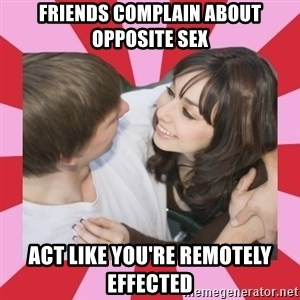 great couple  - friends complain about opposite sex act like you're remotely effected