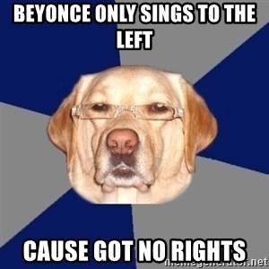 Racist Dog - beyonce only sings to the left  cause got no rights