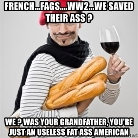 frenchy - French...fags....WW2...We saved their ass ? We ? Was your grandfather, you're just an useless fat ass american