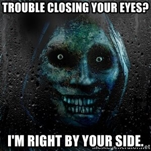 Uninvited house guest - Trouble closing your eyes? I'm right by your side.