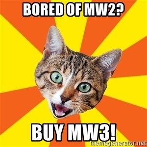 Bad Advice Cat - bored of mw2? buy mw3!